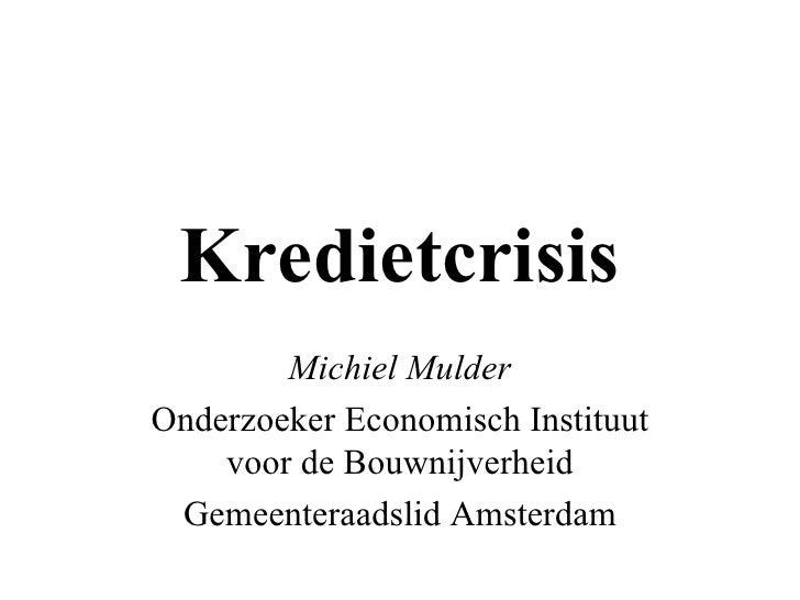 Kredietcrisis Michiel Mulder Onderzoeker Economisch Instituut voor de Bouwnijverheid Gemeenteraadslid Amsterdam