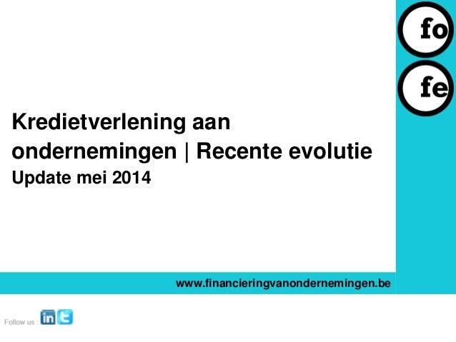 Kredietverlening aan ondernemingen | Recente evolutie Update mei 2014 www.financieringvanondernemingen.be