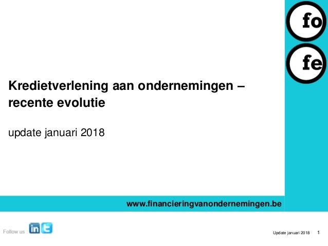 Kredietverlening aan ondernemingen – recente evolutie update januari 2018 www.financieringvanondernemingen.be Update janua...