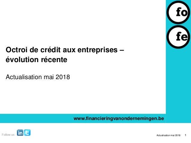 Octroi de crédit aux entreprises – évolution récente Actualisation mai 2018 www.financieringvanondernemingen.be Actualisat...