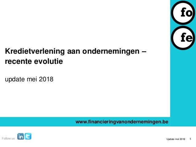 Kredietverlening aan ondernemingen – recente evolutie update mei 2018 www.financieringvanondernemingen.be Update mei 2018 1