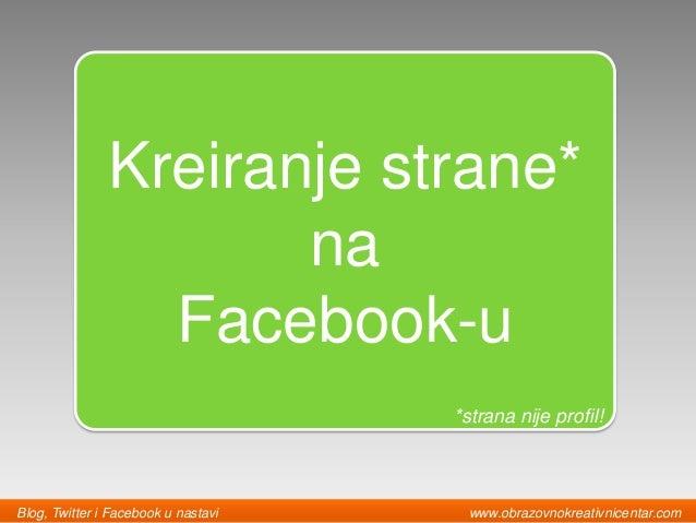 Kreiranje strane* na Facebook-u *strana nije profil! Blog, Twitter i Facebook u nastavi www.obrazovnokreativnicentar.com