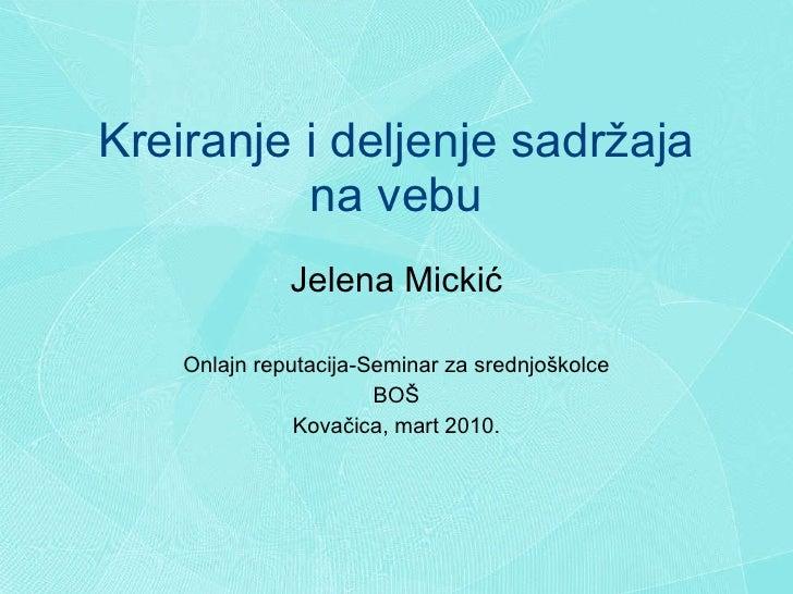 Kreiranje i deljenje sadr ž aja na vebu Jelena Micki ć Onlajn reputacija-Seminar za srednjo š kolce BO Š Kova č ica, mart ...