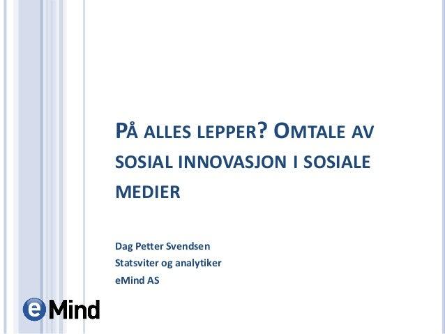 PÅ ALLES LEPPER? OMTALE AV SOSIAL INNOVASJON I SOSIALE MEDIER Dag Petter Svendsen Statsviter og analytiker eMind AS