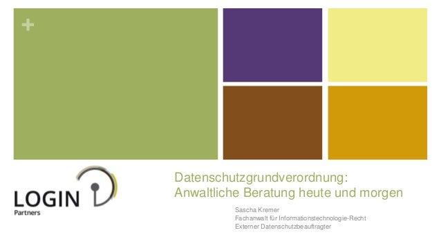 + Datenschutzgrundverordnung: Anwaltliche Beratung heute und morgen Sascha Kremer Fachanwalt für Informationstechnologie-R...