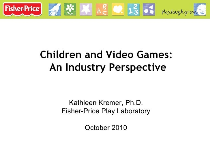 Kathleen Kremer, Ph.D. Fisher-Price Play Laboratory October 2010 Children and Video Games:  An Industry Perspective