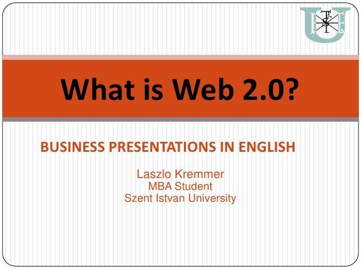 What is Web 2.0?<br />BUSINESS PRESENTATIONS IN ENGLISH<br />Laszlo Kremmer<br />MBA Student<br />Szent Istvan University<...