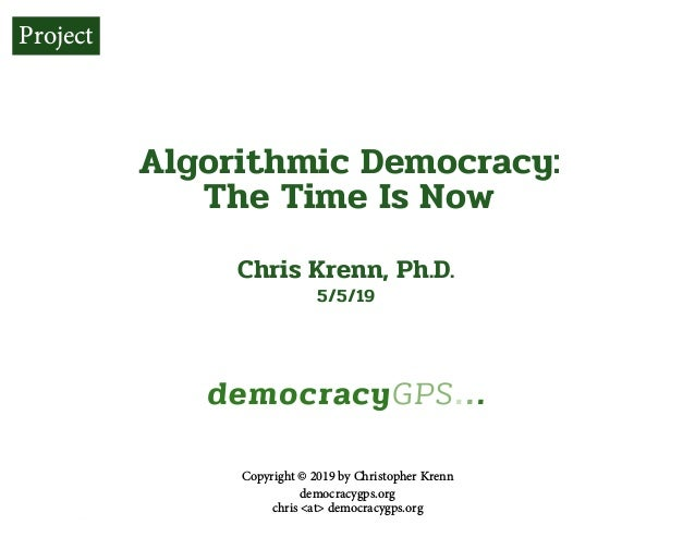p. 1democracygps.org Algorithmic Democracy: The Time Is Now Chris Krenn, Ph.D. 5/5/19 Copyright © 2019 by Christopher Kren...