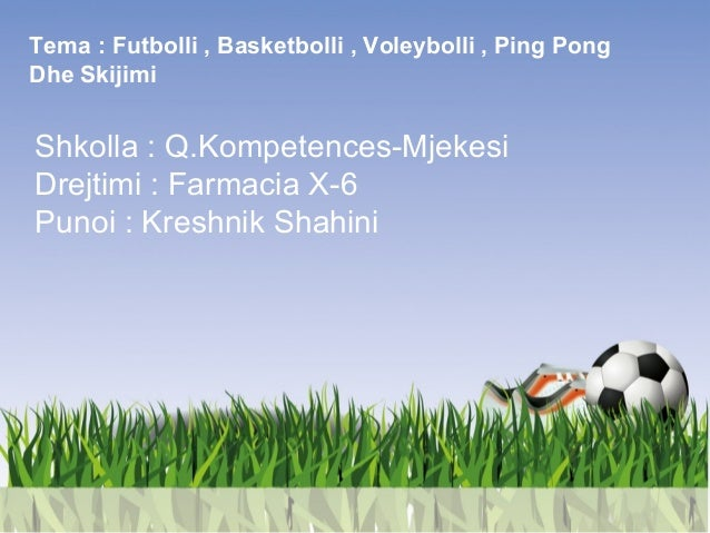 Tema : Futbolli , Basketbolli , Voleybolli , Ping Pong Dhe Skijimi Shkolla : Q.Kompetences-Mjekesi Drejtimi : Farmacia X-6...