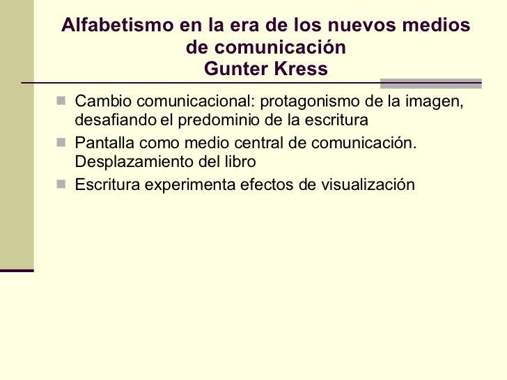 Alfabetismo en la era de los nuevos medios de comunicación Gunter Kress <ul><li>Cambio comunicacional: protagonismo de la ...