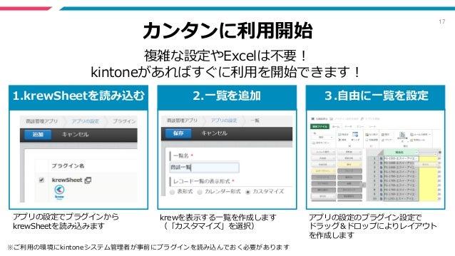 17 カンタンに利用開始 複雑な設定やExcelは不要! kintoneがあればすぐに利用を開始できます! 1.krewSheetを読み込む 2.一覧を追加 3.自由に一覧を設定 アプリの設定でプラグインから krewSheetを読み込みます ...