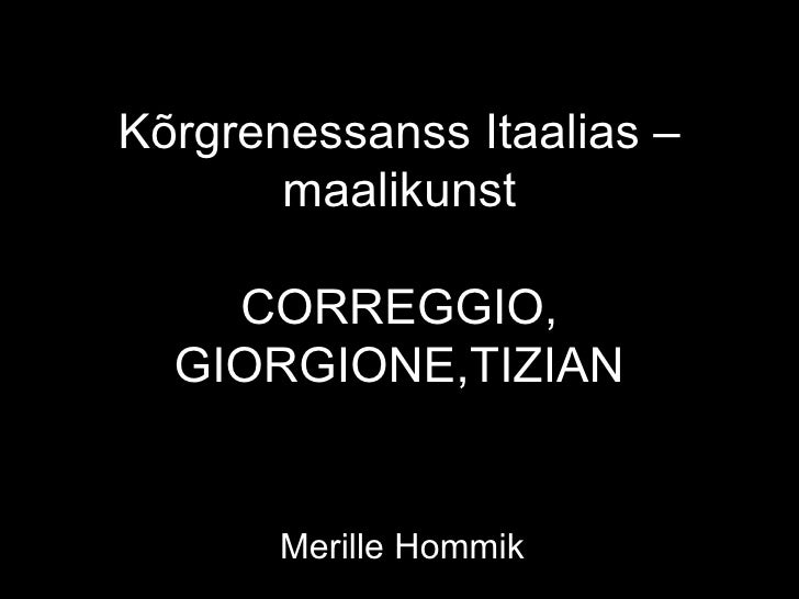 Kõrgrenessanss Itaalias –       maalikunst    CORREGGIO,  GIORGIONE,TIZIAN       Merille Hommik