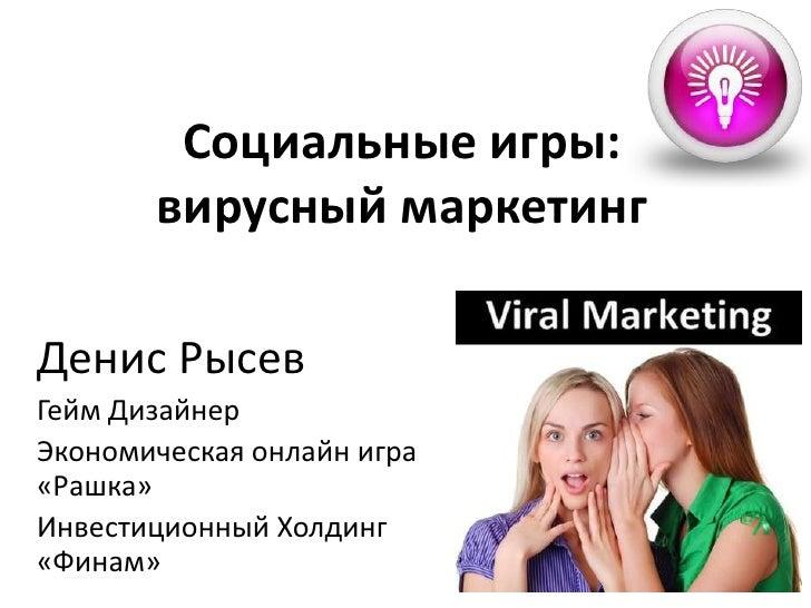 Социальные игры: вирусный маркетинг<br />ДенисРысев<br />ГеймДизайнер<br />Экономическаяонлайнигра «Рашка» <br />Инвестици...