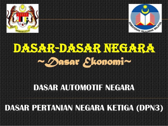 Dasar-dasar negara       ~Dasar Ekonomi~      DASAR AUTOMOTIF NEGARADASAR PERTANIAN NEGARA KETIGA (DPN3)