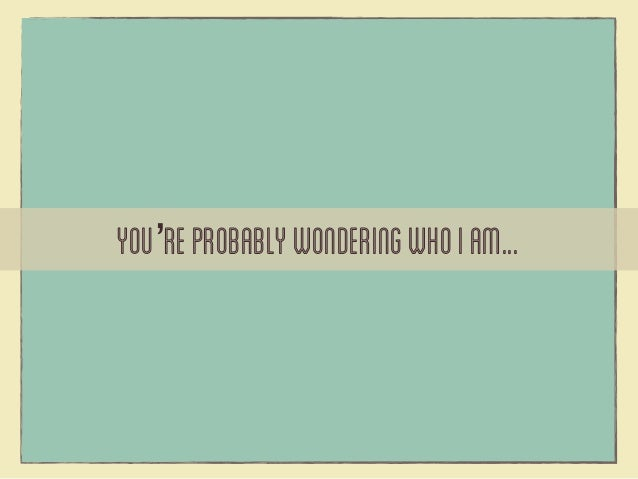 You're probably wondering who I am...