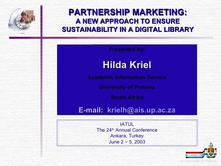 PARTNERSHIP MARKETING: A NEW APPROACH TO ENSURE SUSTAINABILITY IN A DIGITAL LIBRARY Presented by: Hilda Kriel Academic Inf...