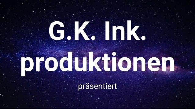 G.K. Ink. produktionen präsentiert