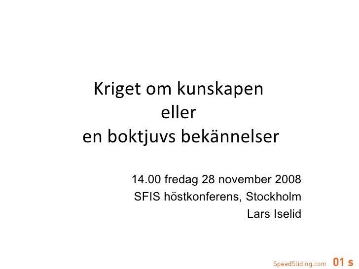 14.00 fredag 28 november 2008 SFIS höstkonferens, Stockholm Lars Iselid Kriget om kunskapen  eller  en boktjuvs bekännelser