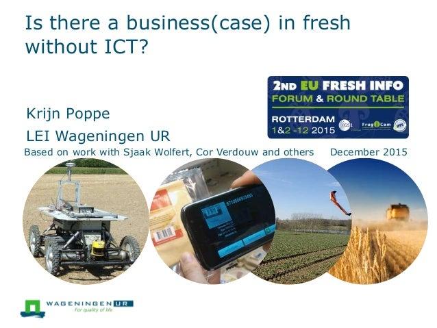 Is there a business(case) in fresh without ICT? Krijn Poppe LEI Wageningen UR Based on work with Sjaak Wolfert, Cor Verdou...