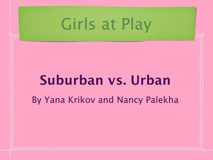 Girls at Play    Suburban vs. Urban By Yana Krikov and Nancy Palekha