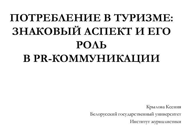 ПОТРЕБЛЕНИЕ В ТУРИЗМЕ:ЗНАКОВЫЙ АСПЕКТ И ЕГО         РОЛЬ В PR-КОММУНИКАЦИИ                                  Крылова Ксения...