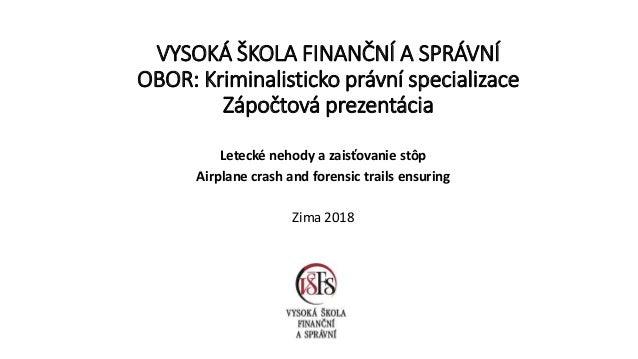 VYSOKÁ ŠKOLA FINANČNÍ A SPRÁVNÍ OBOR: Kriminalisticko právní specializace Zápočtová prezentácia Letecké nehody a zaisťovan...
