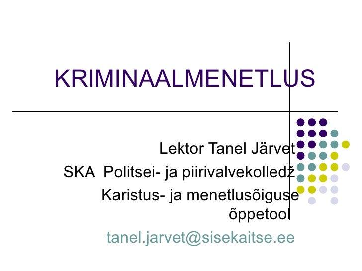 KRIMINAALMENETLUS   Lektor Tanel Järvet  SKA  Politsei- ja piirivalvekolledž  Karistus- ja menetlusõiguse õppetool  tanel....