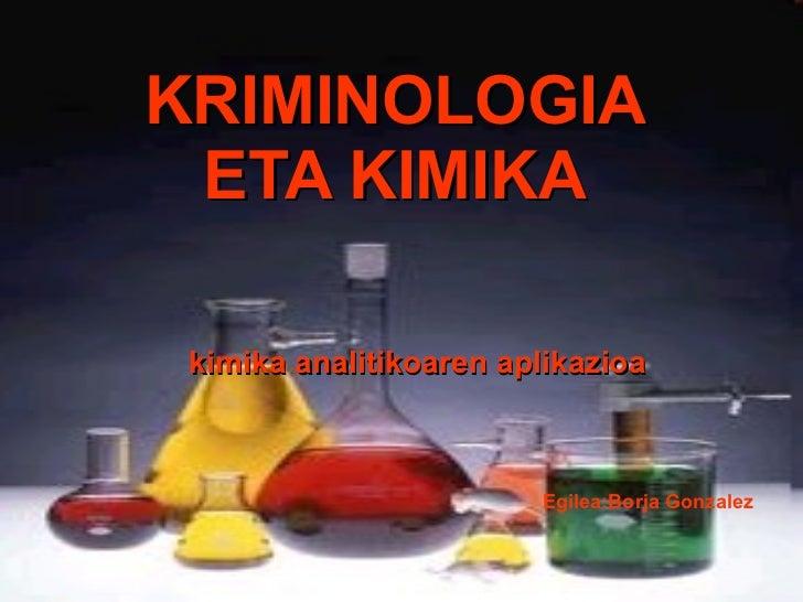 KRIMINOLOGIA ETA KIMIKA kimika analitikoaren aplikazioa Egilea:Borja Gonzalez
