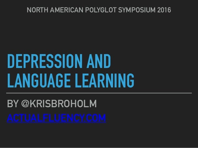 DEPRESSION AND LANGUAGE LEARNING NORTH AMERICAN POLYGLOT SYMPOSIUM 2016 BY @KRISBROHOLM ACTUALFLUENCY.COM