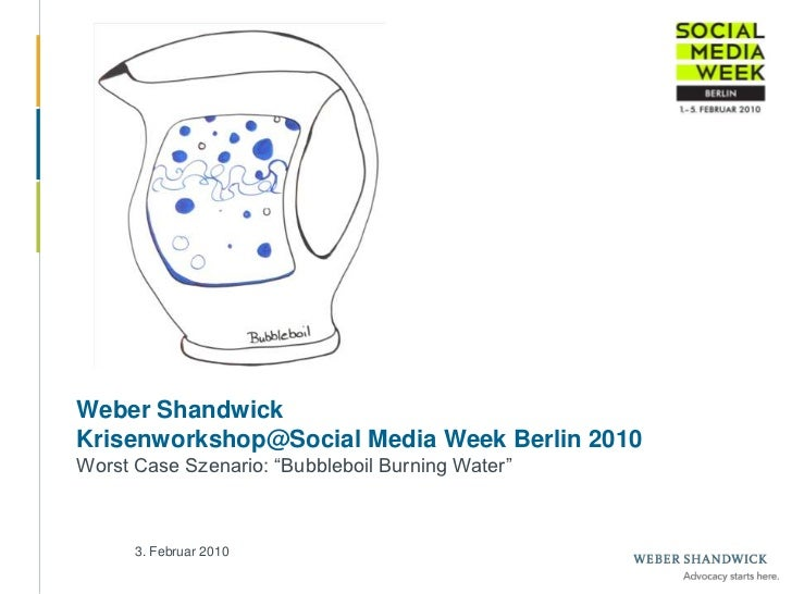 "Weber ShandwickKrisenworkshop@Social Media Week Berlin 2010Worst Case Szenario: ""Bubbleboil Burning Water""<br />3. Februar..."