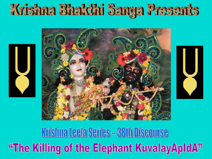 "Krishna Bhakthi Sanga Presents Krishna Leela Series – 38th Discourse ""The Killing of the Elephant KuvalayApIdA"""
