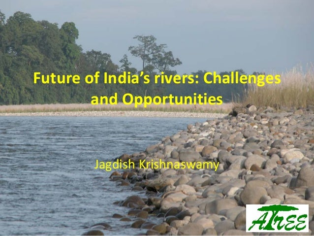 Future of India's rivers: Challenges and Opportunities Jagdish Krishnaswamy