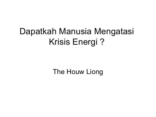 Dapatkah Manusia Mengatasi Krisis Energi ? The Houw Liong
