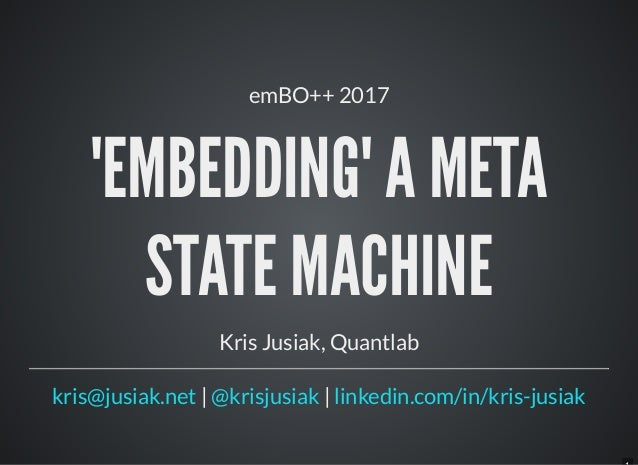 emBO++ 2017 'EMBEDDING' A META STATE MACHINE Kris Jusiak, Quantlab | |kris@jusiak.net @krisjusiak linkedin.com/in/kris-jus...