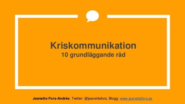 Kriskommunikation 10 grundläggande råd Jeanette Fors-Andrée, Twitter: @jeanettefors, Blogg: www.jeanettefors.se