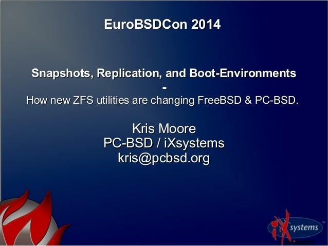 EuroBSDCon 2014EuroBSDCon 2014 Snapshots, Replication, and Boot-EnvironmentsSnapshots, Replication, and Boot-Environments ...