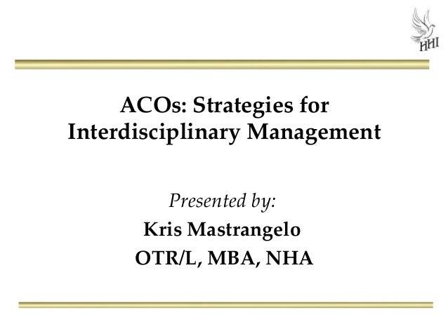 ACOs: Strategies forInterdisciplinary Management         Presented by:       Kris Mastrangelo      OTR/L, MBA, NHA