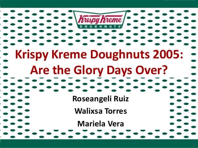 Krispy Kreme Doughnuts 2005: Are the Glory Days Over? Roseangeli Ruiz Walixsa Torres Mariela Vera