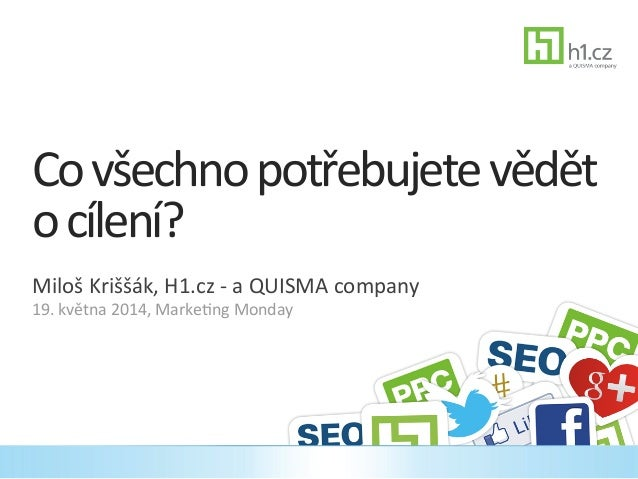 Co  všechno  potřebujete  vědět   o  cílení?   Miloš  Kriššák,  H1.cz  -‐  a  QUISMA  company  ...