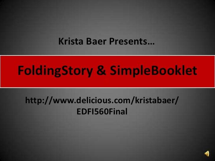 Krista Baer Presents…<br />FoldingStory & SimpleBooklet<br />http://www.delicious.com/kristabaer/EDFI560Final<br />