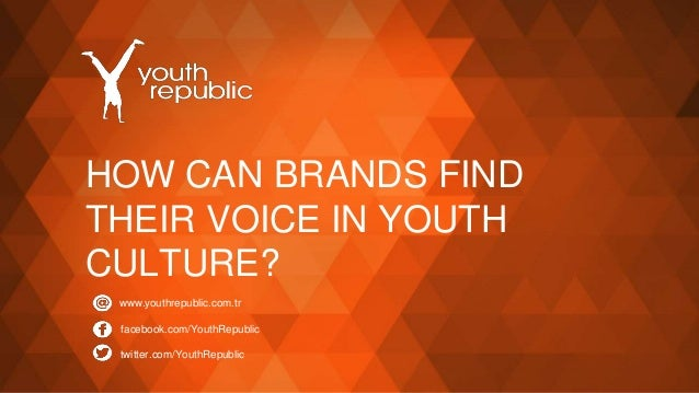 HOW CAN BRANDS FIND THEIR VOICE IN YOUTH CULTURE? www.youthrepublic.com.tr facebook.com/YouthRepublic twitter.com/YouthRep...