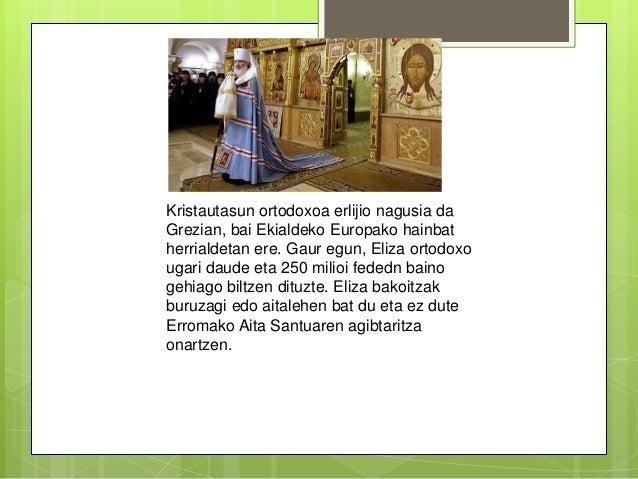 Kristautasun ortodoxoa erlijio nagusia da Grezian, bai Ekialdeko Europako hainbat herrialdetan ere. Gaur egun, Eliza ortod...