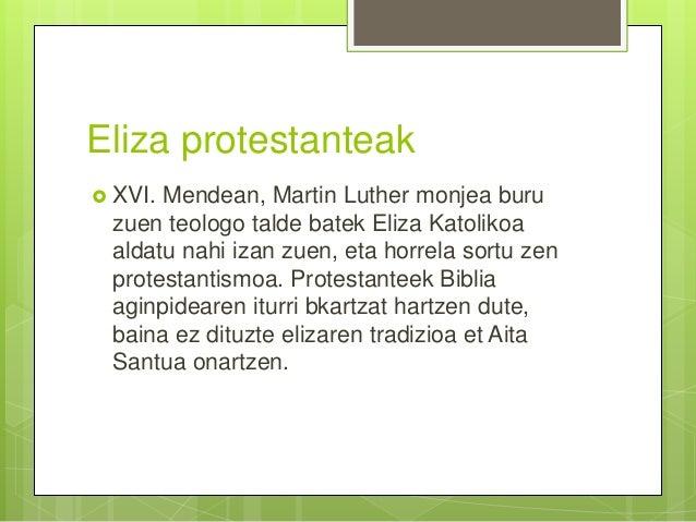 Eliza protestanteak  XVI. Mendean, Martin Luther monjea buru zuen teologo talde batek Eliza Katolikoa aldatu nahi izan zu...