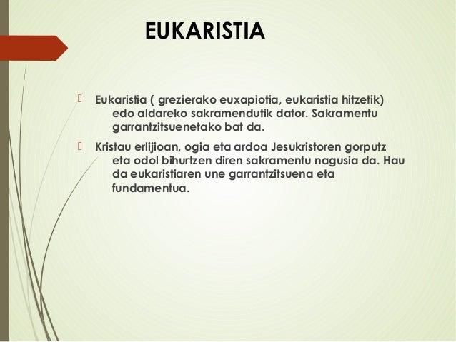 EUKARISTIA  Eukaristia ( grezierako euxapiotia, eukaristia hitzetik) edo aldareko sakramendutik dator. Sakramentu garrant...