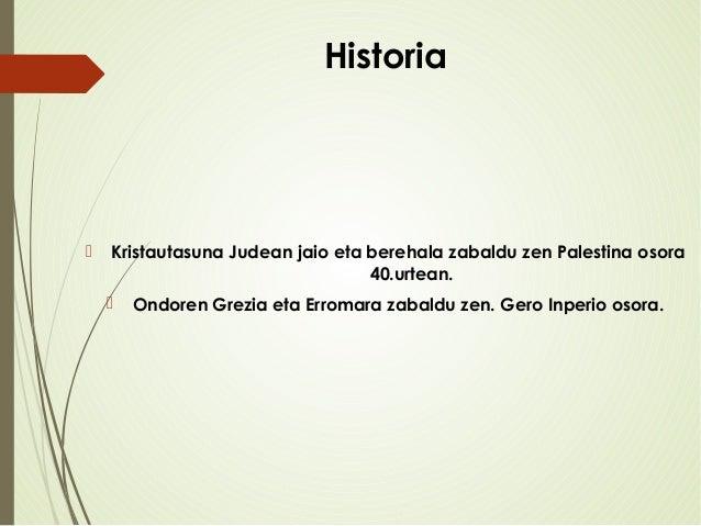 Historia  Kristautasuna Judean jaio eta berehala zabaldu zen Palestina osora 40.urtean.  Ondoren Grezia eta Erromara zab...