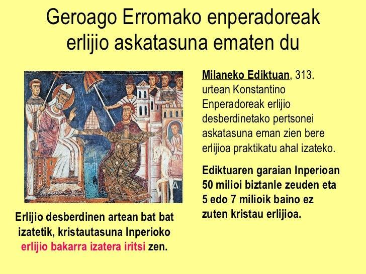 Geroago Erromako enperadoreak erlijio askatasuna ematen du Milaneko Ediktuan , 313. urtean Konstantino Enperadoreak erliji...