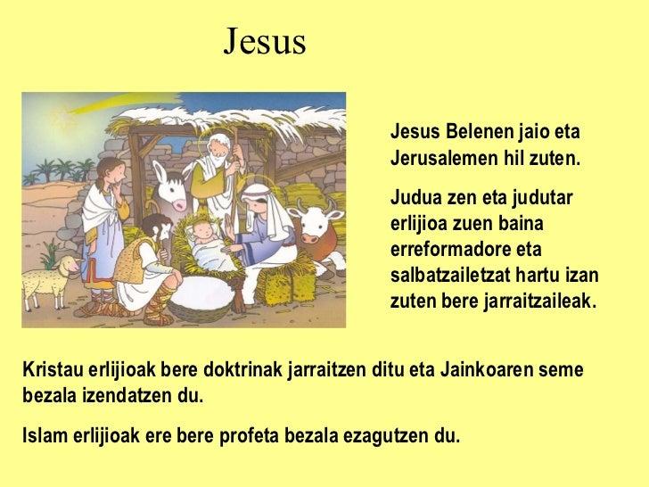 Jesus Jesus  Belenen jaio eta Jerusalemen hil zuten. Judua zen eta judutar erlijioa zuen baina e rreformadore eta sa lba t...