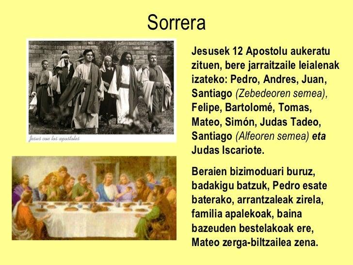 Sorrera Jesusek 12 Apostolu aukeratu zituen, bere jarraitzaile leialenak izateko:  Pedro, Andres, Juan, Santiago  (Zebedeo...