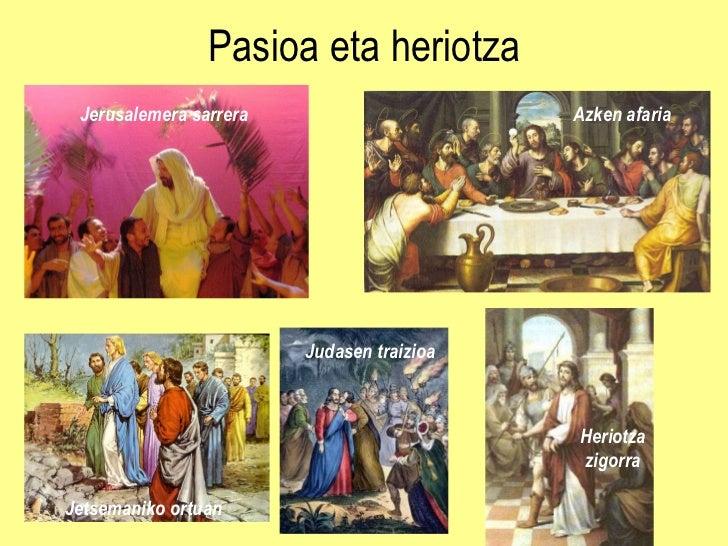 Pasioa eta heriotza Jerusalemera sarrera Azken afaria Judasen traizioa Jetsemaniko ortuan  Heriotza zigorra