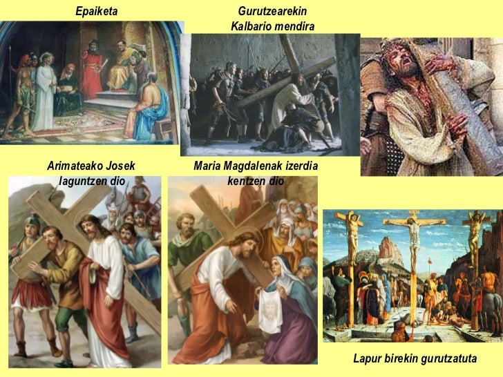 Epaiketa Gurutzearekin Kalbario mendira Arimateako Josek  laguntzen dio Maria Magdalenak izerdia kentzen dio Lapur birekin...